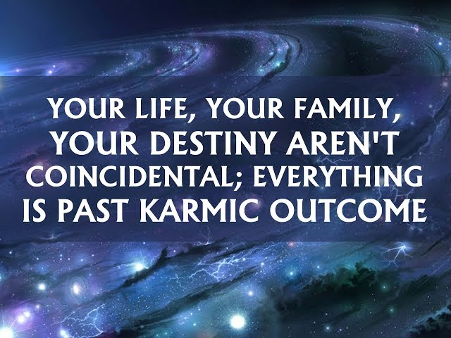 Your life, your family, your destiny aren't coincidental; everything is past karmic outcome