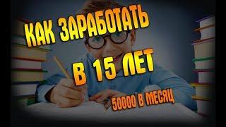 Как в 15 лет зарабатывать 50.000 руб. в месяц?Заработок в интернете.