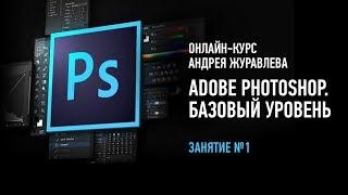 Adobe Photoshop. Базовый уровень. Занятие №1 онлайн-курса. Андрей Журавлев