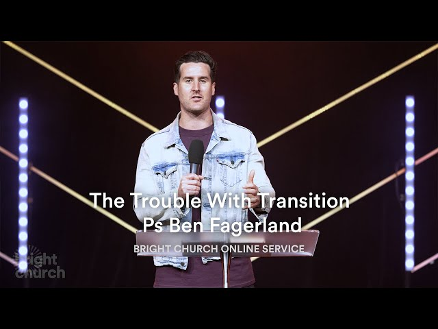 The Trouble With Transition | Pastor Ben Fagerland