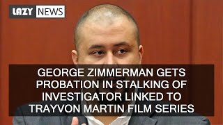 George Zimmerman gets probation in stalking of investigator linked to Trayvon Martin film series