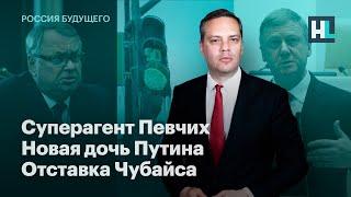 Суперагент Певчих, новая дочь Путина, отставка Чубайса