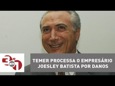 Michel Temer Processa O Empresário Joesley Batista Por Danos