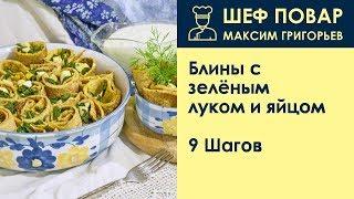 Блины с зелёным луком и яйцом . Рецепт от шеф повара Максима Григорьева