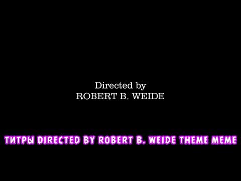 ТИТРЫ DIRECTED BY ROBERT B. WEIDE THEME MEME