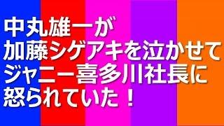 中丸雄一が加藤シゲアキを泣かせてジャニー喜多川社長に怒られていた! ...