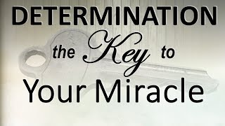 Determination the Key to YOUR MIRACLE