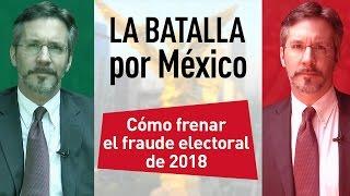 La batalla por México - Cómo frenar el fraude electoral de 2018 en México