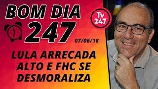 Baixar Bom dia 247 (7/6/18) – Lula arrecada alto e FHC se desmoraliza