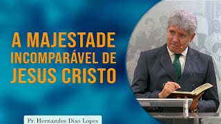 A Majestade Incomparável de Jesus Cristo | Pr. Hernandes Dias Lopes
