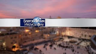 13-01-19. Основное служение в Иерусалиме.....[Благовестник Иерусалиму]
