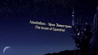 FelonOnBass - The lesson of Equestria [Rus]