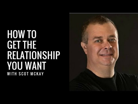 How To Get The Relationship You Want Scot McKay