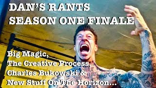 DAN'S RANTS SEASON 1 FINALE- Big Magic, The Creative Process, Bukowski & New Stuff On The Horizon
