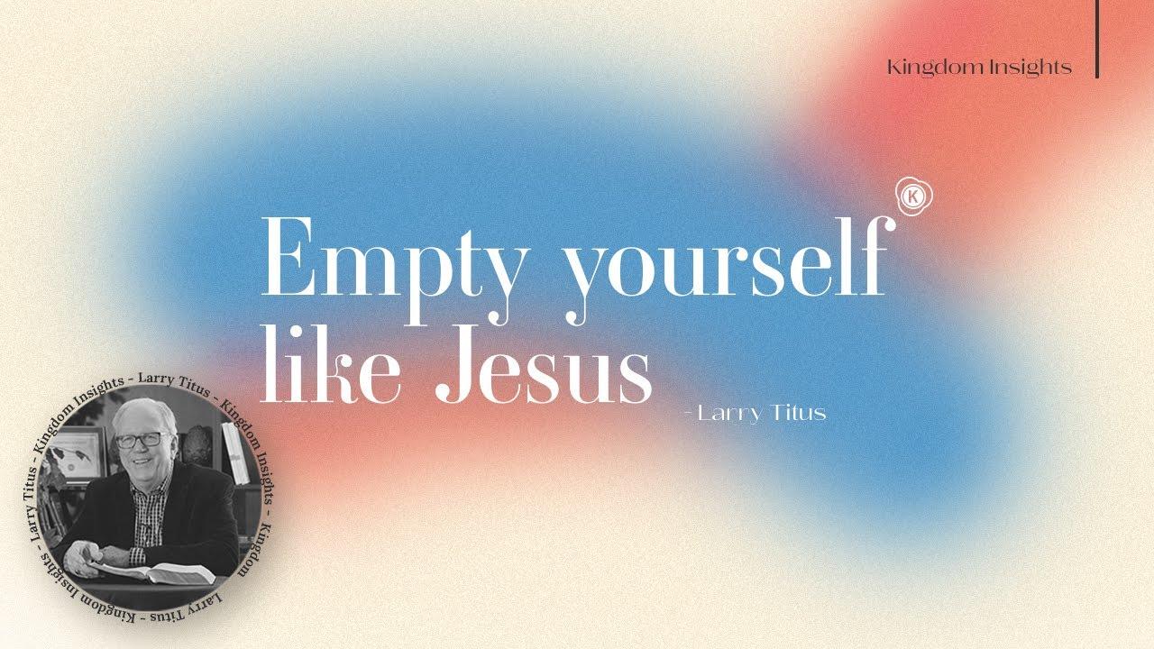 Empty yourself like Jesus // Kingdom Insight // Larry Titus