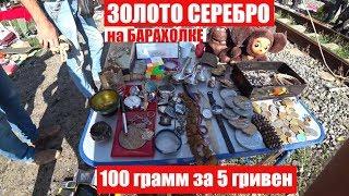 СУПЕР БАРАХОЛКА покупки ЗОЛОТО СЕРЕБРО 5 гривен за 100 грамм ВОТ ЭТО УЛОВ