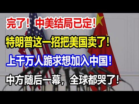 完了!中美结局已定!特朗普这一招把美国卖了!上千万人跪求想加入中国!中方随后一幕,全球都哭了!