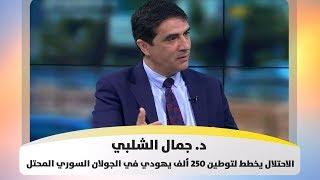 د.  جمال الشلبي - الاحتلال يخطط لتوطين 250 ألف يهودي في الجولان السوري المحتل