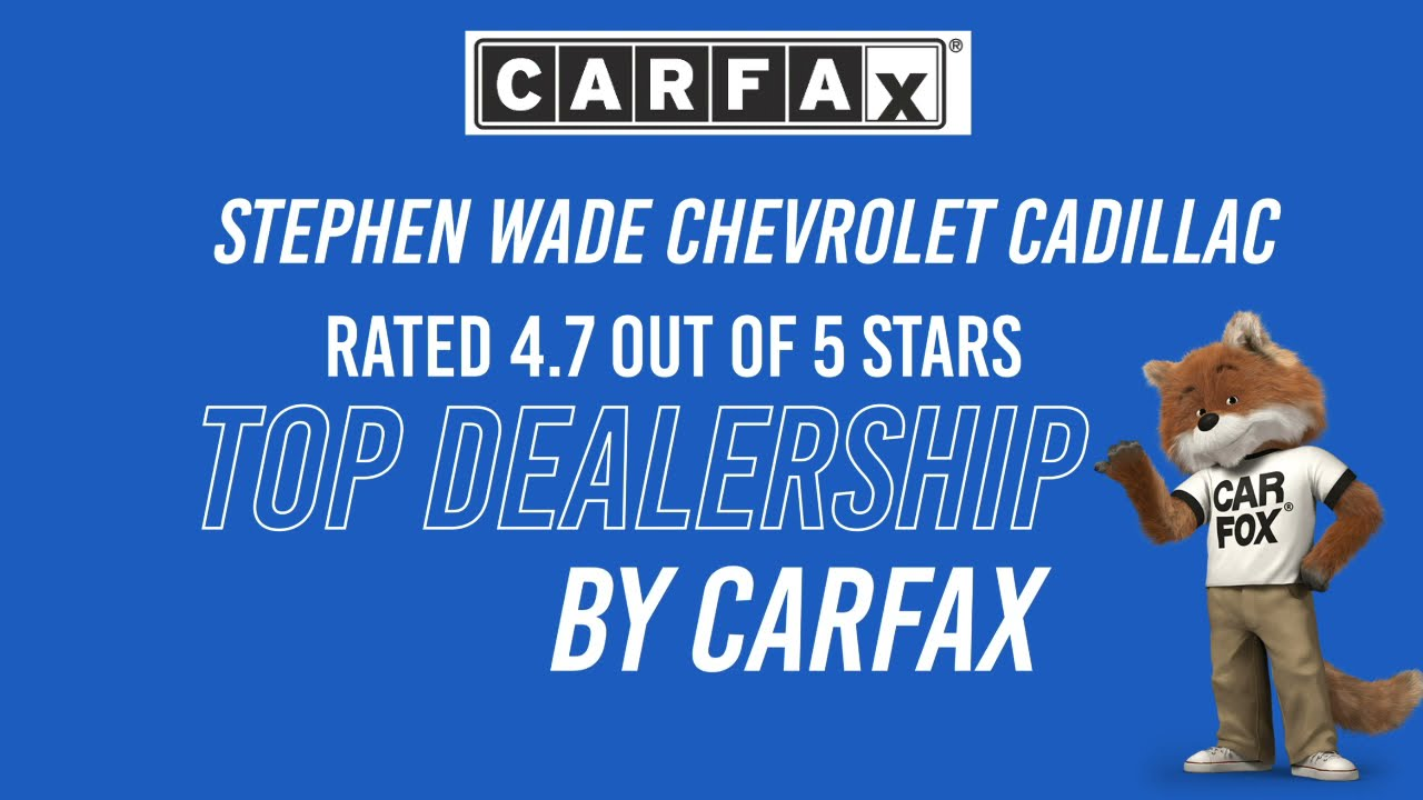 Stephen Wade Chevrolet Cadillac Is Rated 4 7 Out Of 5 Stars By Carfax Youtube
