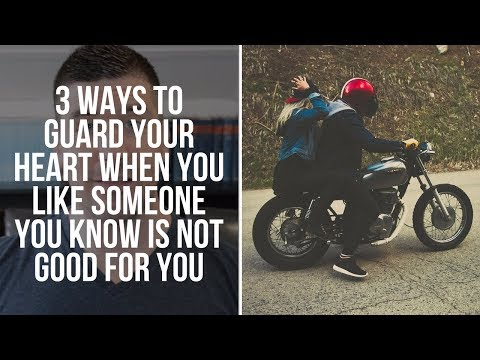 How To Guard Your Heart When You Like Someone You Know You Should Not Like