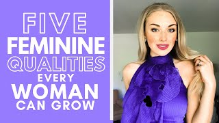 5 Feminine Qualities EVERY Woman Can Grow