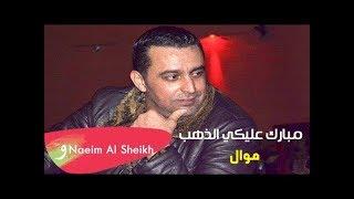 نعيم الشيخ - موال مبارك عليكي الذهب / Naeim Alsheikh - Mbarak Aleki Althahab