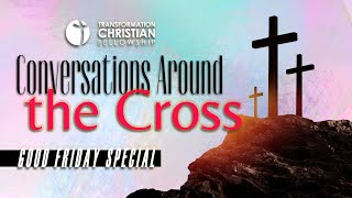 CONVERSATIONS AROUND THE CROSS // TRANSFORMATION CHRISTIAN FELLOWSHIP