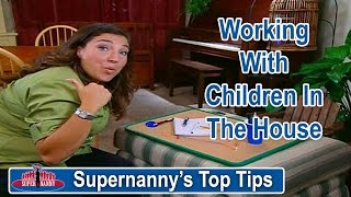 Supernanny's Top Tips: Working With Children In The House | Supernanny