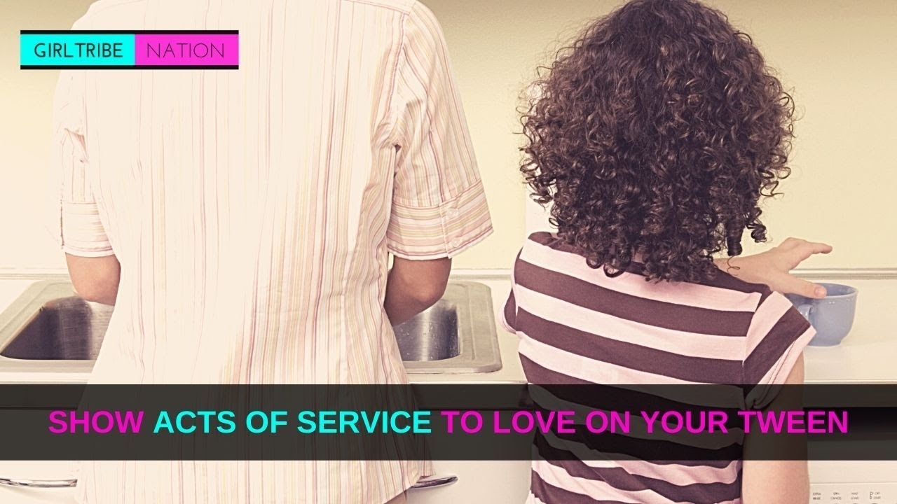 SHOW ACTS OF SERVICE TO LOVE ON YOUR TWEEN