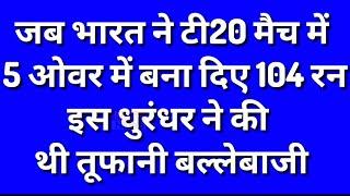 जब भारत ने टी20 मैच में 5 ओवर में बना दिए थे 104 रन, इस धुरंधर ने की थी तूफानी बल्लेबाजी