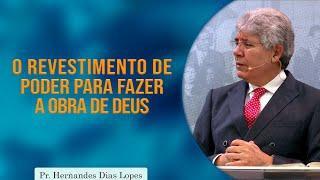 O Revestimento de Poder para Fazer a Obra de Deus | Pr Hernandes Dias Lopes