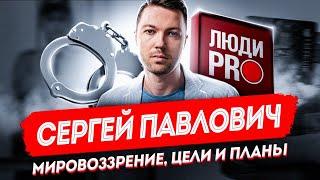 Сергей Павлович Люди PRO мировоззрение цели и планы