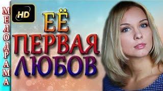 Мелодрамы россии Её первая любовь HD , Россия