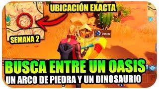 BUSCA ENTRE UN OASIS UN ARCO DE PIEDRA Y DINOSAURIOS | DESAFIOS SEMANA 2 UBICACIÓN EXACTA| FORTNITE