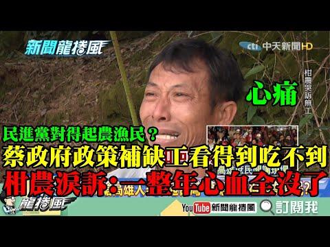 【精彩】嗆「高雄人對不起台灣」民進黨對得起農漁民蔡政府推政策補缺工「看得到吃不到」 柑農心痛淚訴一整年心血全沒了