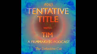 """Tentative Title with Tim Podcast #045 - """"The Definitive Cut"""""""