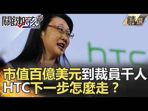 市值百億美元到裁員千人!HTC下一步怎麼走?-關鍵時刻精選 朱學恒 黃世聰 張甄薇 朱紀中 黃創夏