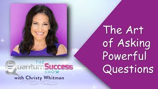Quantum Success Show: The Art of Asking Powerful Questions