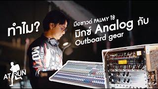[ AT RUN ] ทำไม? มือซาวด์ปาล์มมี่ถึงเลือกใช้มิกซ์และ outboard gear เป็น Analog