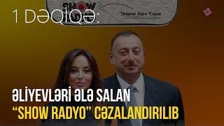 """1DƏQİQƏ: Əliyevləri ələ salan """"SHOW radyo"""" cəzalandırılıb"""