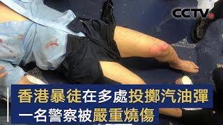 香港有暴徒在多处投掷汽油弹 一名警察被严重烧伤 | CCTV中文国际