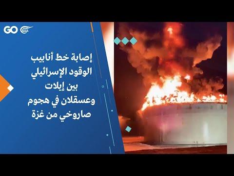إصابة خط أنابيب الوقود الإسرائيلي بين إيلات وعسقلان في هجوم صاروخي من غزة