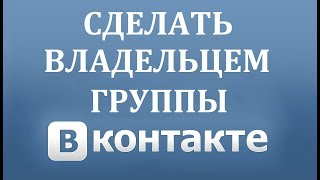 Как передать права владельца группы Вконтакте в 2018 году?