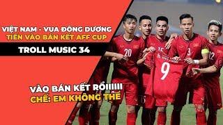 TROLL MUSIC 34: Việt Nam trở thành Vua Đông Dương tiến vào bán kết AFF Cup | Em không thể chế