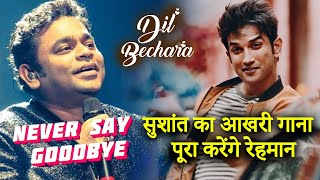 Dil Bechara | AR Rahman To Complete Sushant's LAST SONG Never Say Goodbye