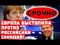 Срочно, сенсация! Европа выступила против российских санкций!