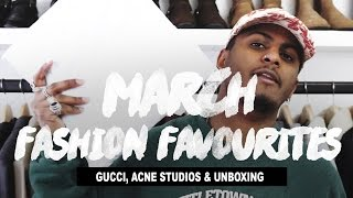 March Fashion Favourites ft. Gucci, Acne Studios & Unboxing