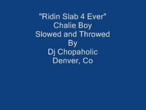 Ridin Slab 4 Ever Chalie Boy Slowed and Throwed   Dj Chopaholic
