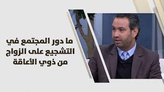 خليل الزيود، حاتم عمار وناديا الشناق - ما دور المجتمع في التشجيع على الزواج من ذوي الأعاقة