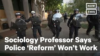 Sociology Professor Says Police 'Reform' Won't Work | NowThis